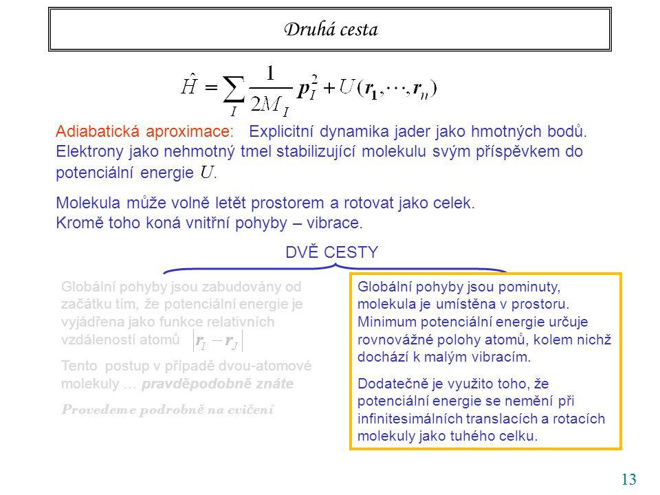 13 Druhá cesta Adiabatická aproximace: Explicitní dynamika jader jako hmotných bodů. Elektrony jako nehmotný tmel stabilizující molekulu svým příspěvk