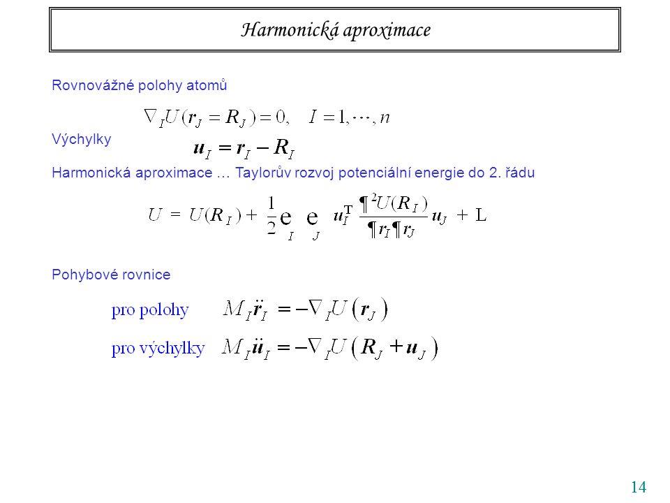 14 Rovnovážné polohy atomů Výchylky Harmonická aproximace … Taylorův rozvoj potenciální energie do 2. řádu Pohybové rovnice Soustava vázaných diferenc