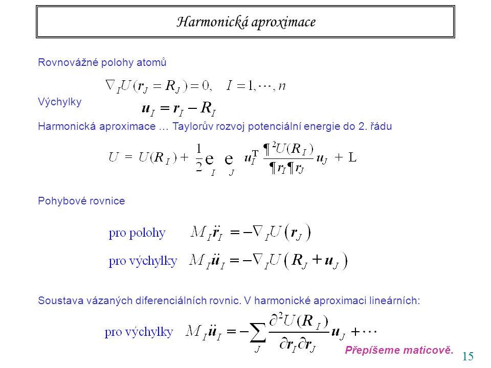 15 Harmonická aproximace Rovnovážné polohy atomů Výchylky Harmonická aproximace … Taylorův rozvoj potenciální energie do 2. řádu Pohybové rovnice Sous