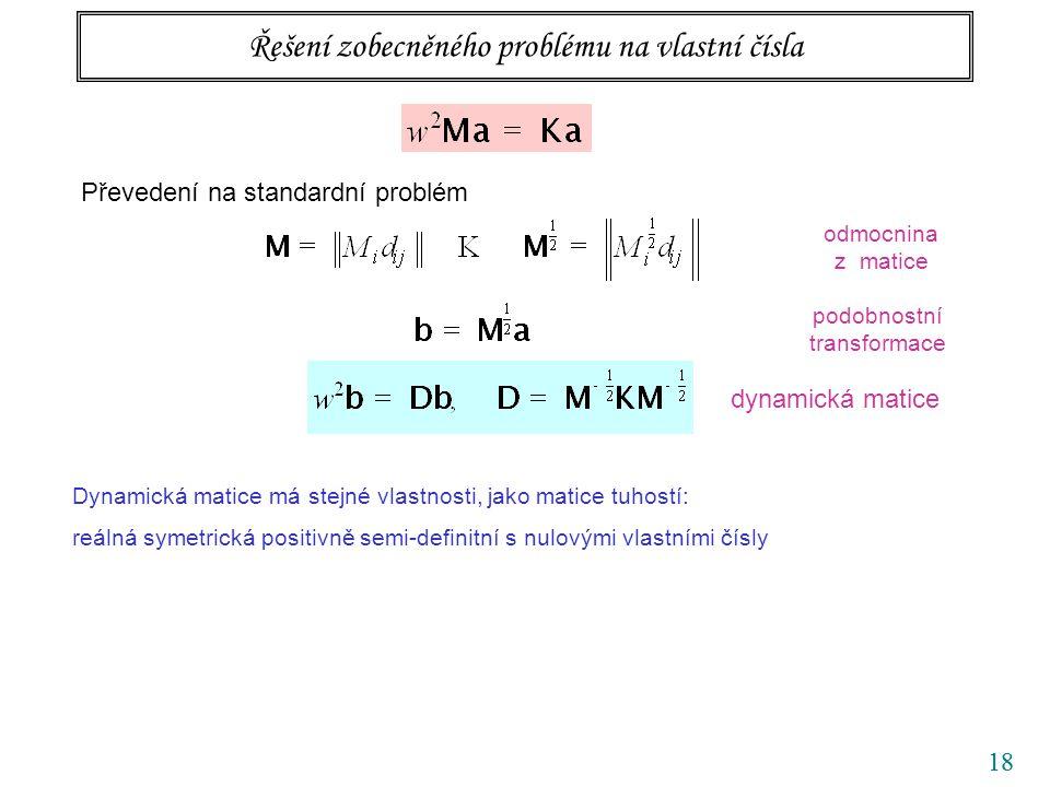 18 Řešení zobecněného problému na vlastní čísla Převedení na standardní problém dynamická matice Dynamická matice má stejné vlastnosti, jako matice tu