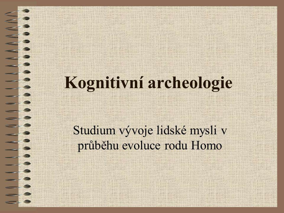 Kognitivní archeologie Studium vývoje lidské mysli v průběhu evoluce rodu Homo