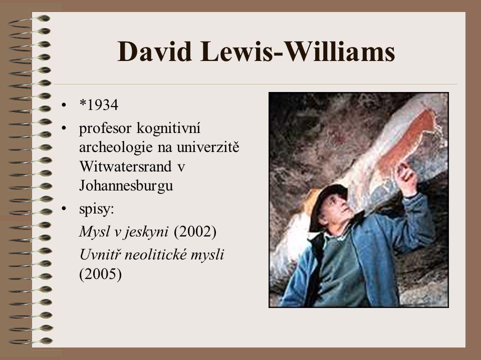 David Lewis-Williams *1934 profesor kognitivní archeologie na univerzitě Witwatersrand v Johannesburgu spisy: Mysl v jeskyni (2002) Uvnitř neolitické mysli (2005)