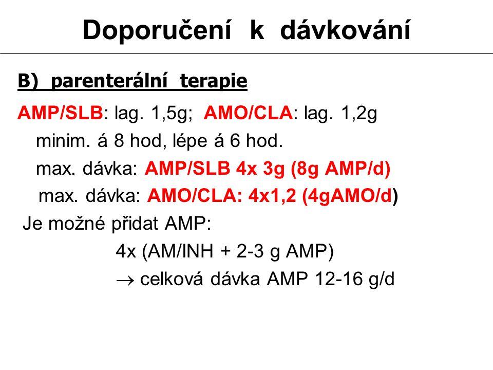 Doporučení k dávkování B) parenterální terapie AMP/SLB: lag. 1,5g; AMO/CLA: lag. 1,2g minim. á 8 hod, lépe á 6 hod. max. dávka: AMP/SLB 4x 3g (8g AMP/