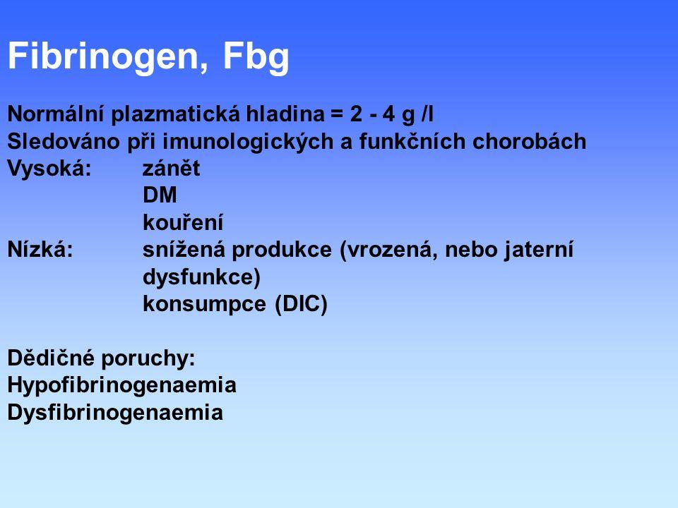 Fibrinogen, Fbg Normální plazmatická hladina = 2 - 4 g /l Sledováno při imunologických a funkčních chorobách Vysoká: zánět DM kouření Nízká:snížená produkce (vrozená, nebo jaterní dysfunkce) konsumpce (DIC) Dědičné poruchy: Hypofibrinogenaemia Dysfibrinogenaemia