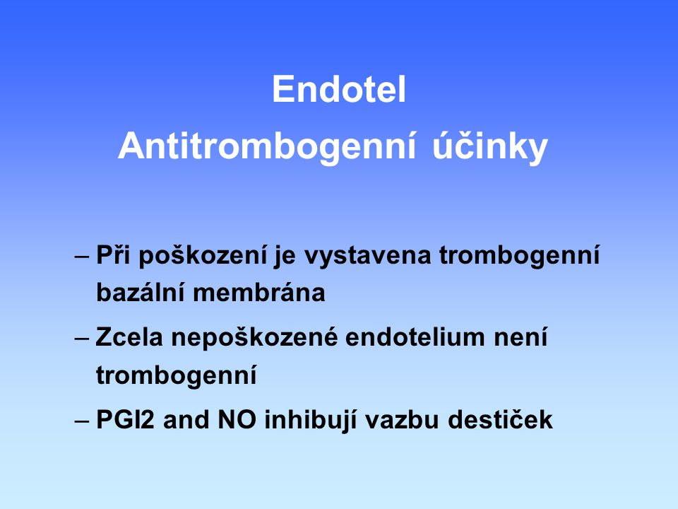 Antitrombogenní účinky –Při poškození je vystavena trombogenní bazální membrána –Zcela nepoškozené endotelium není trombogenní –PGI2 and NO inhibují vazbu destiček Endotel