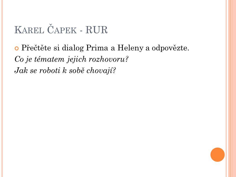 K AREL Č APEK - RUR V rozhovoru mezi Alquistem, Helenou a Primem najděte odpovědi na tyto otázky.