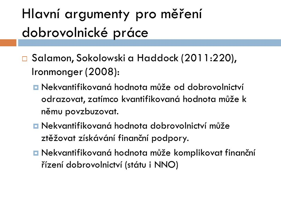 Hlavní argumenty pro měření dobrovolnické práce  Salamon, Sokolowski a Haddock (2011:220), Ironmonger (2008):  Nekvantifikovaná hodnota může od dobrovolnictví odrazovat, zatímco kvantifikovaná hodnota může k němu povzbuzovat.
