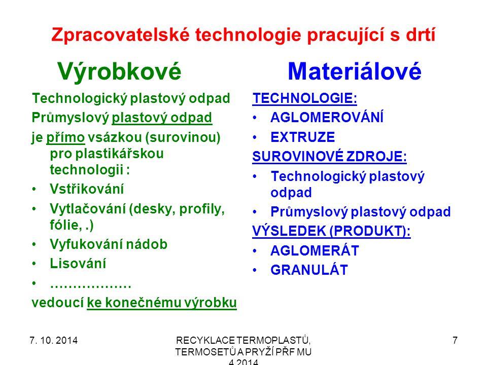 Zpracovatelské technologie pracující s drtí Výrobkové Technologický plastový odpad Průmyslový plastový odpad je přímo vsázkou (surovinou) pro plastikářskou technologii : Vstřikování Vytlačování (desky, profily, fólie,.) Vyfukování nádob Lisování ……………… vedoucí ke konečnému výrobku Materiálové TECHNOLOGIE: AGLOMEROVÁNÍ EXTRUZE SUROVINOVÉ ZDROJE: Technologický plastový odpad Průmyslový plastový odpad VÝSLEDEK (PRODUKT): AGLOMERÁT GRANULÁT RECYKLACE TERMOPLASTŮ, TERMOSETŮ A PRYŽÍ PŘF MU 4 2014 77.