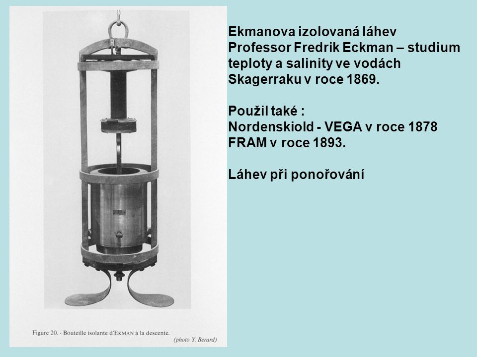 Ekmanova izolovaná láhev Professor Fredrik Eckman – studium teploty a salinity ve vodách Skagerraku v roce 1869. Použil také : Nordenskiold - VEGA v r