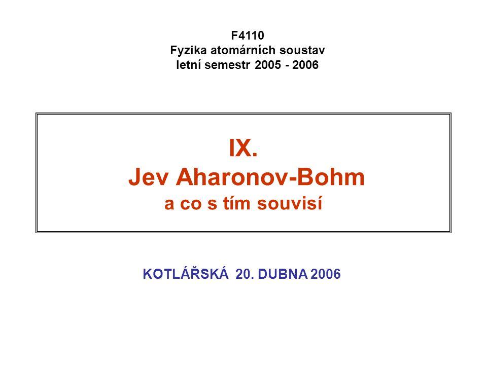 KOTLÁŘSKÁ 20. DUBNA 2006 F4110 Fyzika atomárních soustav letní semestr 2005 - 2006 IX. Jev Aharonov-Bohm a co s tím souvisí