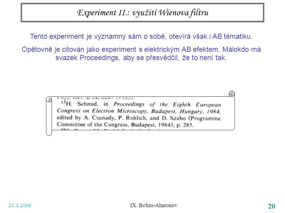 20.4.2006 IX. Bohm-Aharonov 20 Experiment II.: využití Wienova filtru Tento experiment je významný sám o sobě, otevírá však i AB tématiku. Opětovně je