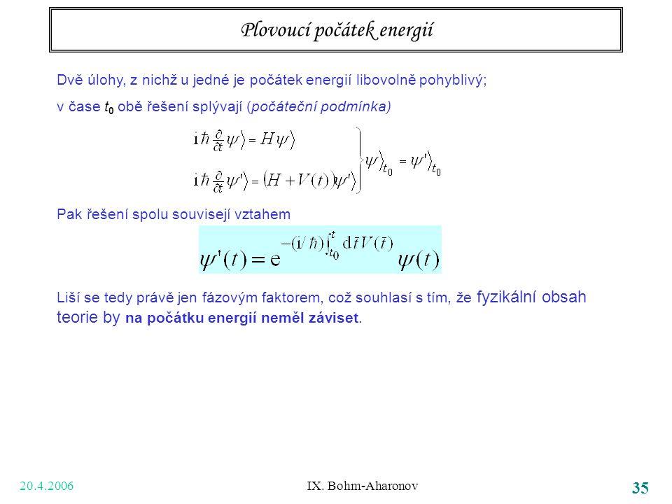 20.4.2006 IX. Bohm-Aharonov 35 Plovoucí počátek energií Dvě úlohy, z nichž u jedné je počátek energií libovolně pohyblivý; v čase t 0 obě řešení splýv