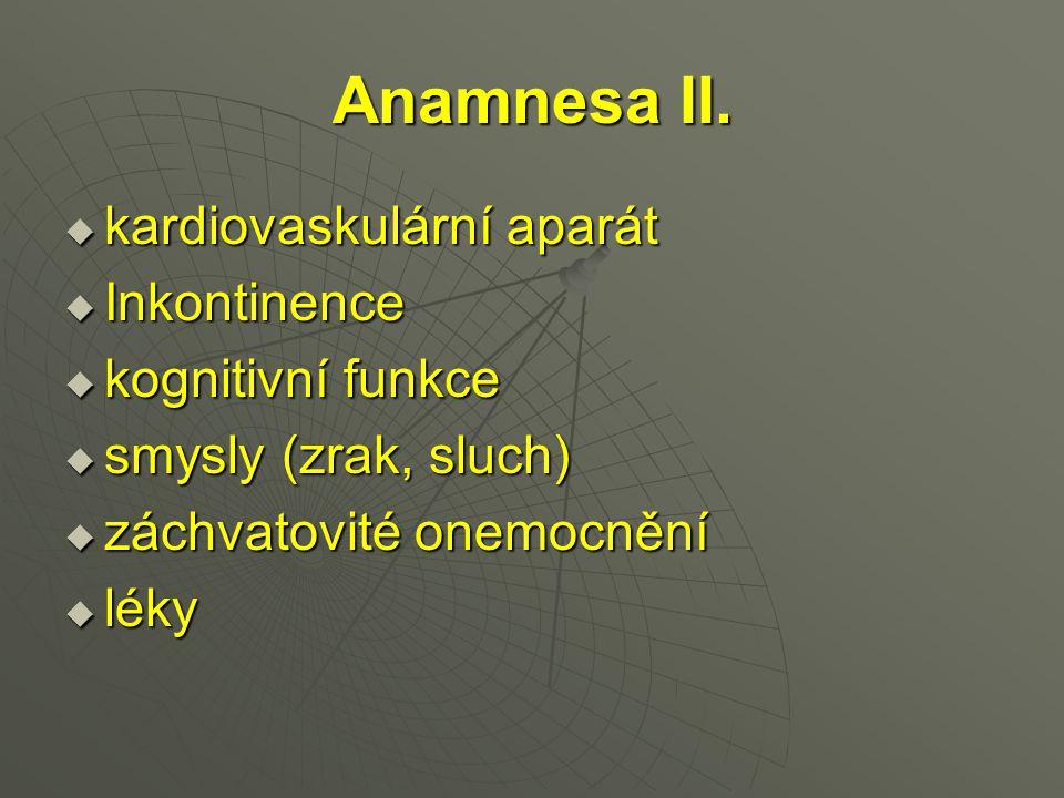 Anamnesa II.  kardiovaskulární aparát  Inkontinence  kognitivní funkce  smysly (zrak, sluch)  záchvatovité onemocnění  léky