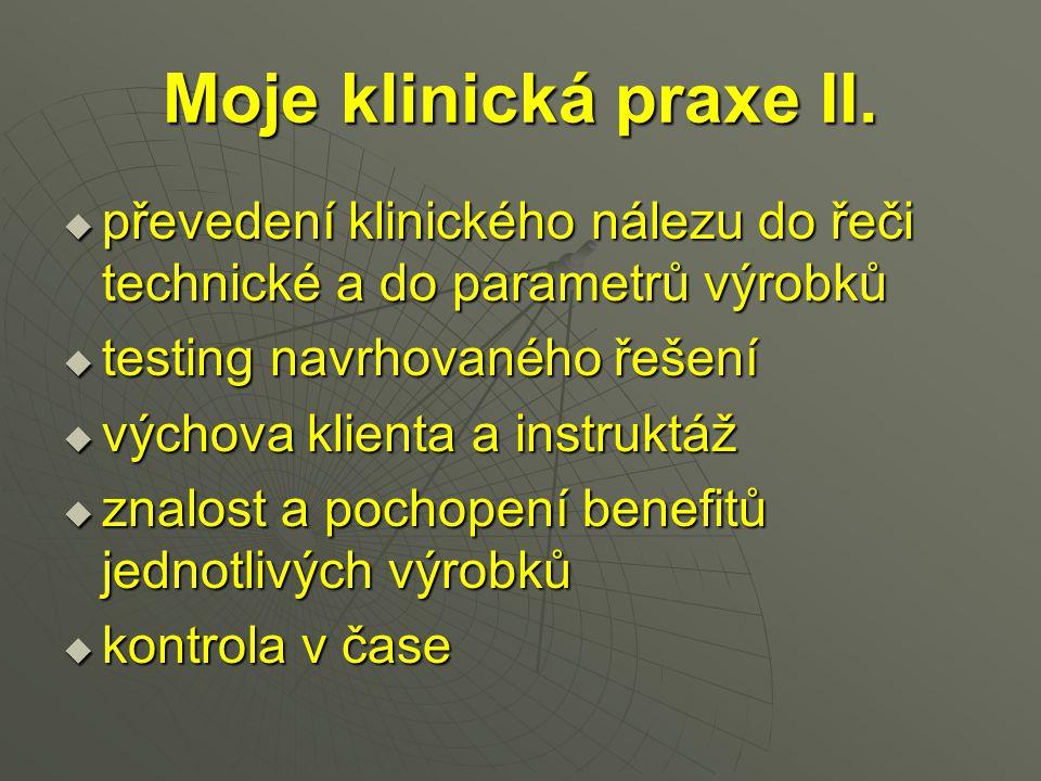 Moje klinická praxe II.  převedení klinického nálezu do řeči technické a do parametrů výrobků  testing navrhovaného řešení  výchova klienta a instr