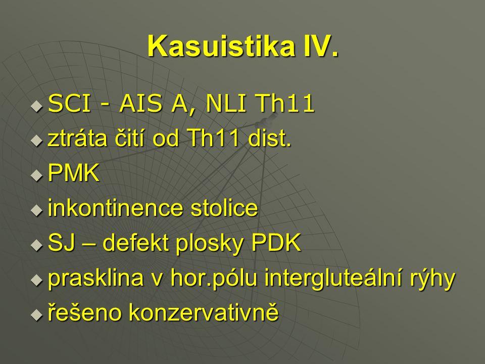 Kasuistika IV.  SCI - AIS A, NLI Th11  ztráta čití od Th11 dist.  PMK  inkontinence stolice  SJ – defekt plosky PDK  prasklina v hor.pólu interg