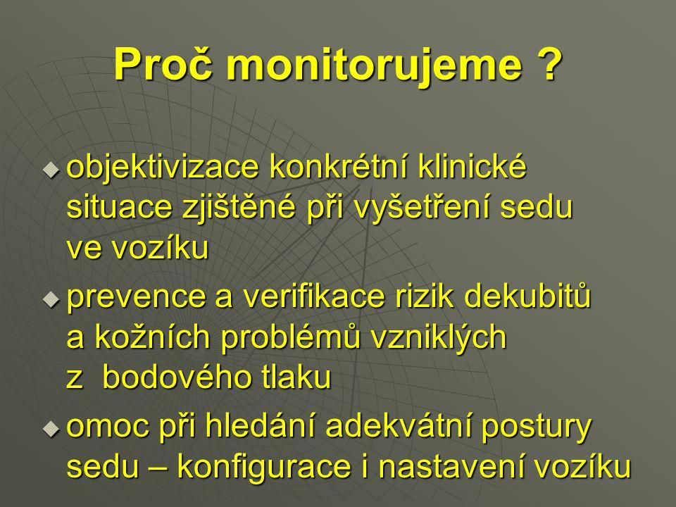 Proč monitorujeme ?  objektivizace konkrétní klinické situace zjištěné při vyšetření sedu ve vozíku  prevence a verifikace rizik dekubitů a kožních
