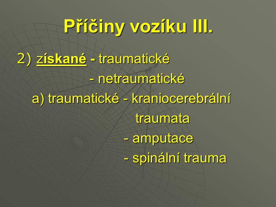 Příčiny vozíku III. 2) získané - traumatické - netraumatické - netraumatické a) traumatické - kraniocerebrální a) traumatické - kraniocerebrální traum