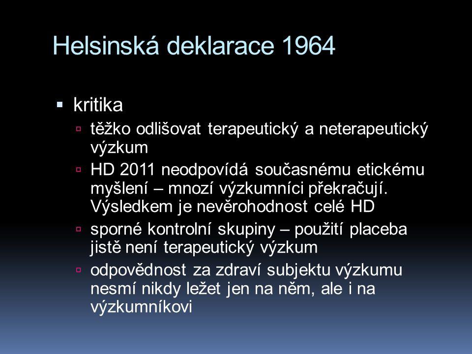 Helsinská deklarace 1964  kritika  těžko odlišovat terapeutický a neterapeutický výzkum  HD 2011 neodpovídá současnému etickému myšlení – mnozí výzkumníci překračují.