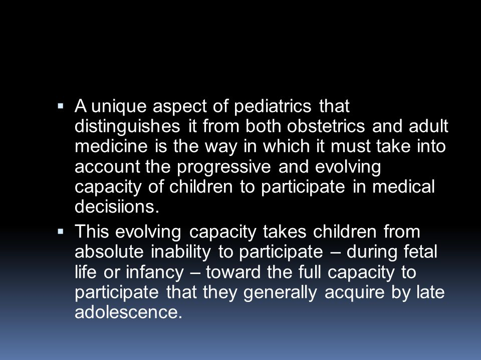  A unique aspect of pediatrics that distinguishes it from both obstetrics and adult medicine is the way in which it must take into account the progressive and evolving capacity of children to participate in medical decisiions.