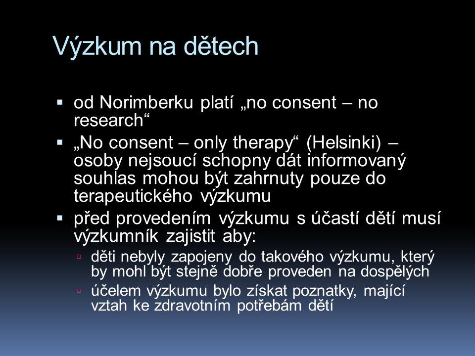 """Výzkum na dětech  od Norimberku platí """"no consent – no research  """"No consent – only therapy (Helsinki) – osoby nejsoucí schopny dát informovaný souhlas mohou být zahrnuty pouze do terapeutického výzkumu  před provedením výzkumu s účastí dětí musí výzkumník zajistit aby:  děti nebyly zapojeny do takového výzkumu, který by mohl být stejně dobře proveden na dospělých  účelem výzkumu bylo získat poznatky, mající vztah ke zdravotním potřebám dětí"""