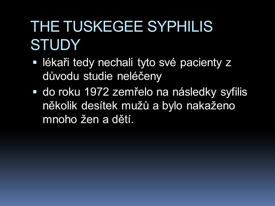 THE TUSKEGEE SYPHILIS STUDY  lékaři tedy nechali tyto své pacienty z důvodu studie neléčeny  do roku 1972 zemřelo na následky syfilis několik desítek mužů a bylo nakaženo mnoho žen a dětí.