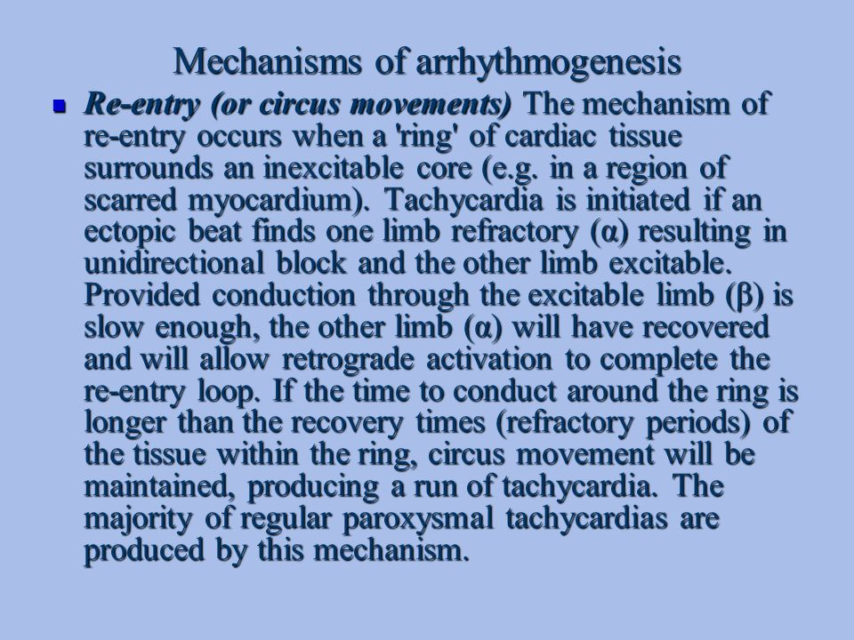 Mechanisms of arrhythmogenesis Re-entry (or circus movements) The mechanism of re-entry occurs when a 'ring' of cardiac tissue surrounds an inexcitabl