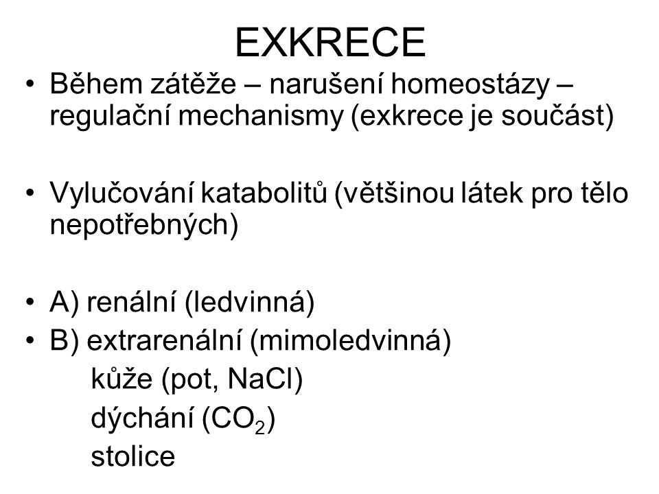 EXKRECE Během zátěže – narušení homeostázy – regulační mechanismy (exkrece je součást) Vylučování katabolitů (většinou látek pro tělo nepotřebných) A)