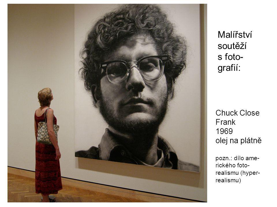 Chuck Close Frank 1969 olej na plátně pozn.: dílo ame- rického foto- realismu (hyper- realismu) Malířství soutěží s foto- grafií: