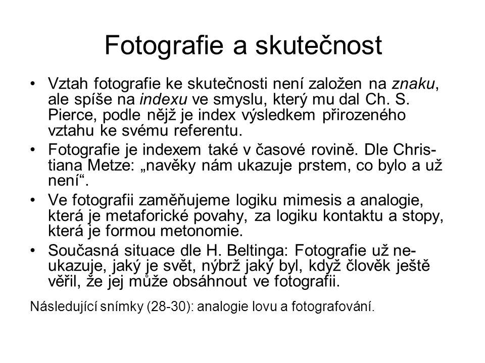 Fotografie a skutečnost Vztah fotografie ke skutečnosti není založen na znaku, ale spíše na indexu ve smyslu, který mu dal Ch. S. Pierce, podle nějž j