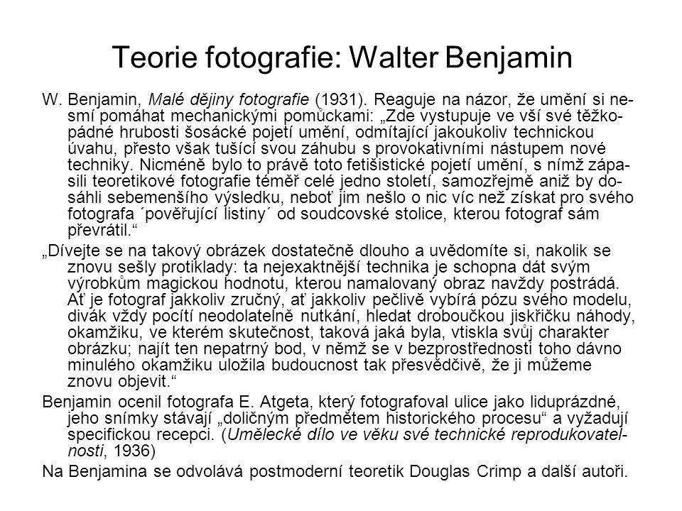 """Teorie fotografie: Walter Benjamin W. Benjamin, Malé dějiny fotografie (1931). Reaguje na názor, že umění si ne- smí pomáhat mechanickými pomůckami: """""""
