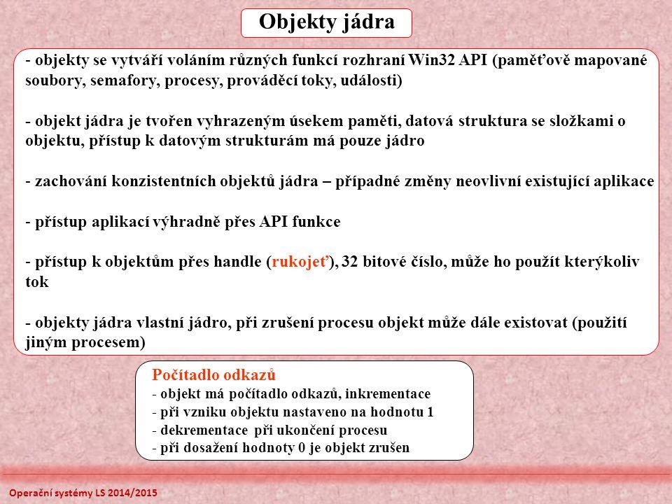 Objekty jádra - objekty se vytváří voláním různých funkcí rozhraní Win32 API (paměťově mapované soubory, semafory, procesy, prováděcí toky, události) - objekt jádra je tvořen vyhrazeným úsekem paměti, datová struktura se složkami o objektu, přístup k datovým strukturám má pouze jádro - zachování konzistentních objektů jádra – případné změny neovlivní existující aplikace - přístup aplikací výhradně přes API funkce - přístup k objektům přes handle (rukojeť), 32 bitové číslo, může ho použít kterýkoliv tok - objekty jádra vlastní jádro, při zrušení procesu objekt může dále existovat (použití jiným procesem) Počítadlo odkazů - objekt má počítadlo odkazů, inkrementace - při vzniku objektu nastaveno na hodnotu 1 - dekrementace při ukončení procesu - při dosažení hodnoty 0 je objekt zrušen Operační systémy LS 2014/2015