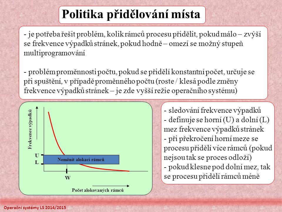 Politika přidělování místa Frekvence výpadků Počet alokovaných rámců U W Neměnit alokaci rámců L - je potřeba řešit problém, kolik rámců procesu přidělit, pokud málo – zvýší se frekvence výpadků stránek, pokud hodně – omezí se možný stupeň multiprogramování - problém proměnnosti počtu, pokud se přidělí konstantní počet, určuje se při spuštění, v případě proměnného počtu (roste / klesá podle změny frekvence výpadků stránek – je zde vyšší režie operačního systému) - sledování frekvence výpadků - definuje se horní (U) a dolní (L) mez frekvence výpadků stránek - při překročení horní meze se procesu přidělí více rámců (pokud nejsou tak se proces odloží) - pokud klesne pod dolní mez, tak se procesu přidělí rámců méně Operační systémy LS 2014/2015
