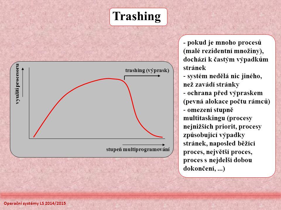 Trashing stupeň multiprogramování využití procesoru trashing (výprask) - pokud je mnoho procesů (malé rezidentní množiny), dochází k častým výpadkům stránek - systém nedělá nic jiného, než zavádí stránky - ochrana před výpraskem (pevná alokace počtu rámců) - omezení stupně multitaskingu (procesy nejnižších priorit, procesy způsobující výpadky stránek, naposled běžící proces, největší proces, proces s nejdelší dobou dokončení,...) Operační systémy LS 2014/2015