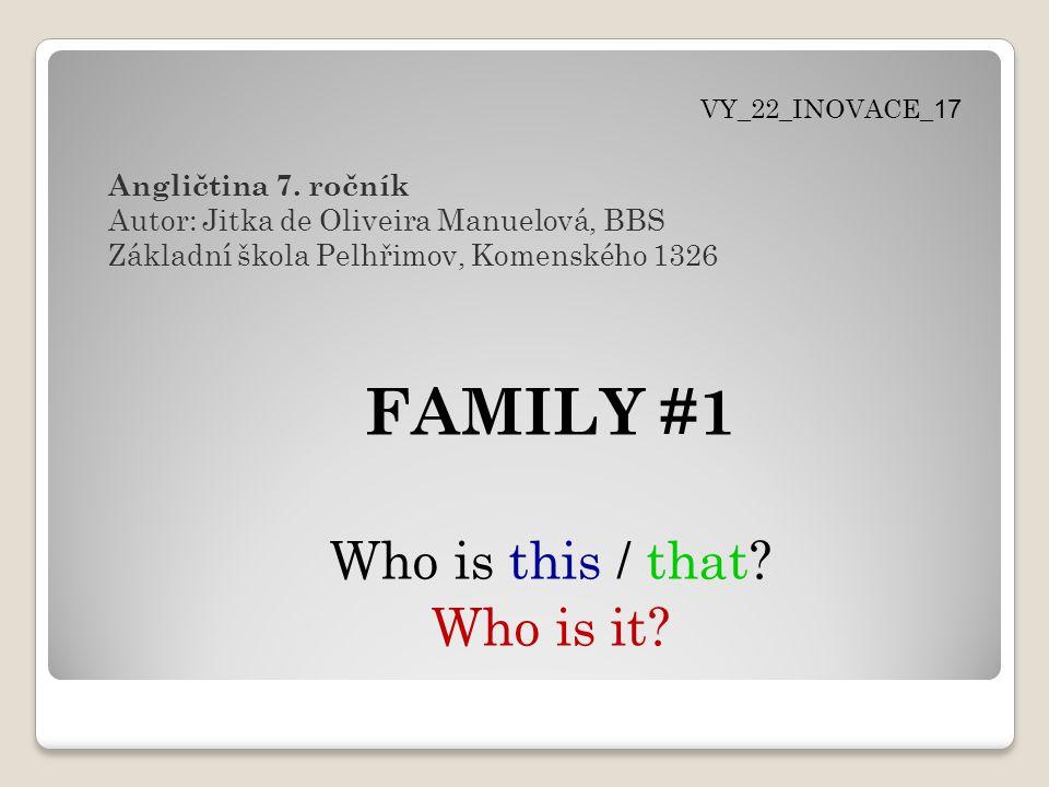 FAMILY #1 Who is this / that? Who is it? Angličtina 7. ročník Autor: Jitka de Oliveira Manuelová, BBS Základní škola Pelhřimov, Komenského 1326 VY_22_