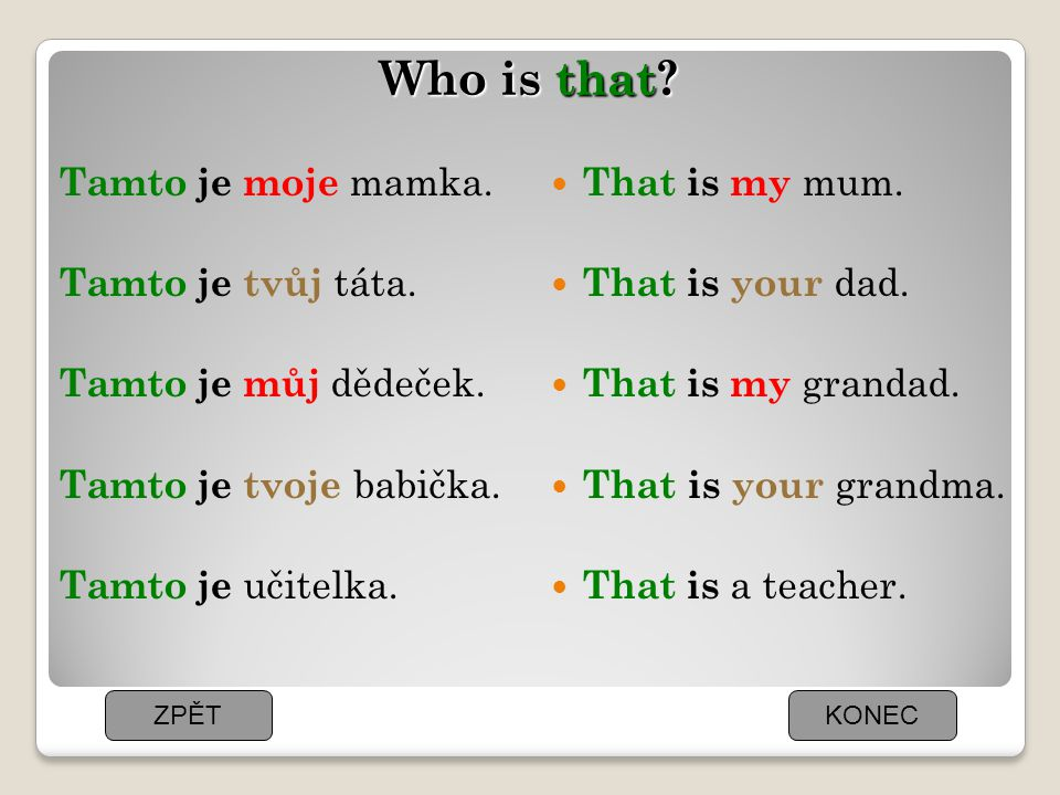 Who is that? Tamto je moje mamka. Tamto je tvůj táta. Tamto je můj dědeček. Tamto je tvoje babička. Tamto je učitelka. That is my mum. That is your da