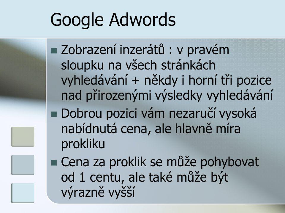 Google Adwords Zobrazení inzerátů : v pravém sloupku na všech stránkách vyhledávání + někdy i horní tři pozice nad přirozenými výsledky vyhledávání Dobrou pozici vám nezaručí vysoká nabídnutá cena, ale hlavně míra prokliku Cena za proklik se může pohybovat od 1 centu, ale také může být výrazně vyšší