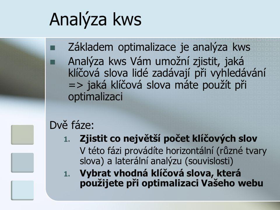 Analýza kws Základem optimalizace je analýza kws Analýza kws Vám umožní zjistit, jaká klíčová slova lidé zadávají při vyhledávání => jaká klíčová slova máte použít při optimalizaci Dvě fáze: 1.