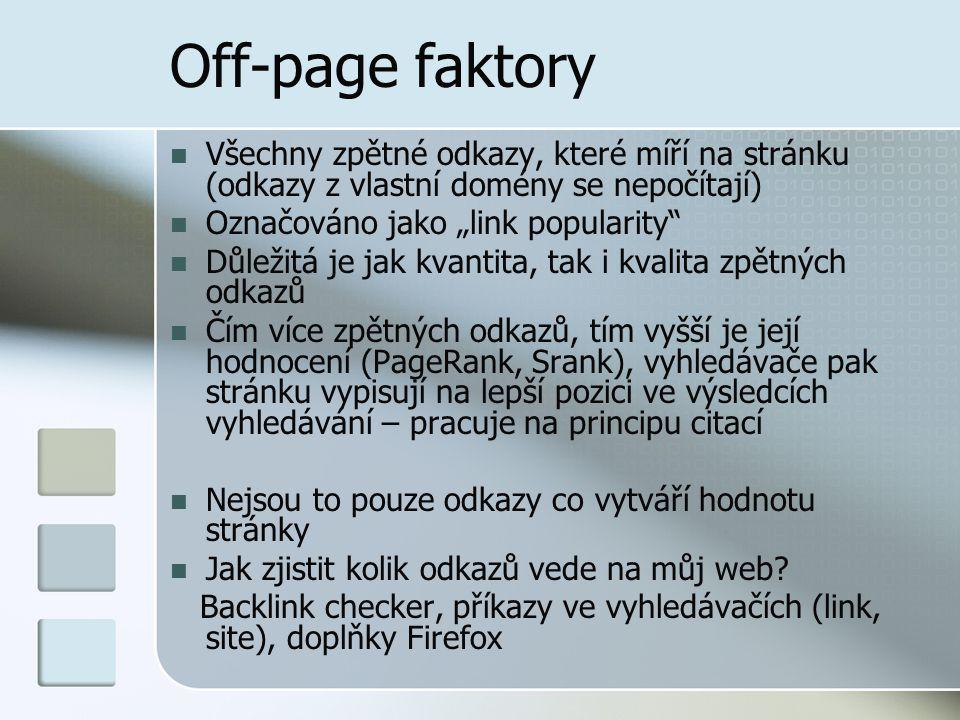 """Off-page faktory Všechny zpětné odkazy, které míří na stránku (odkazy z vlastní domény se nepočítají) Označováno jako """"link popularity Důležitá je jak kvantita, tak i kvalita zpětných odkazů Čím více zpětných odkazů, tím vyšší je její hodnocení (PageRank, Srank), vyhledávače pak stránku vypisují na lepší pozici ve výsledcích vyhledávání – pracuje na principu citací Nejsou to pouze odkazy co vytváří hodnotu stránky Jak zjistit kolik odkazů vede na můj web."""