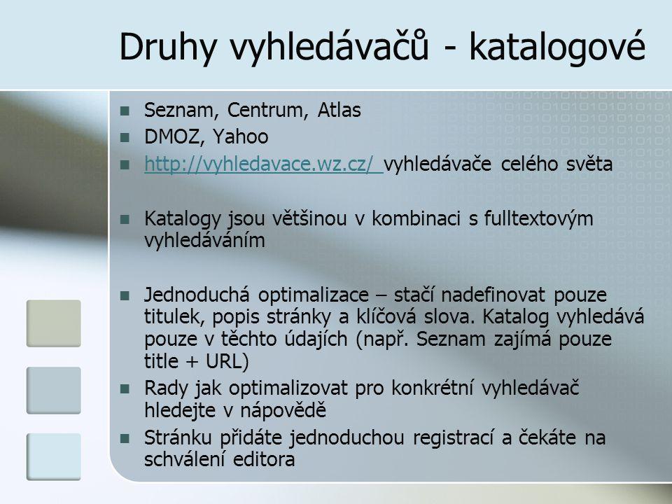 Druhy vyhledávačů - katalogové Seznam, Centrum, Atlas DMOZ, Yahoo http://vyhledavace.wz.cz/ vyhledávače celého světa http://vyhledavace.wz.cz/ Katalogy jsou většinou v kombinaci s fulltextovým vyhledáváním Jednoduchá optimalizace – stačí nadefinovat pouze titulek, popis stránky a klíčová slova.