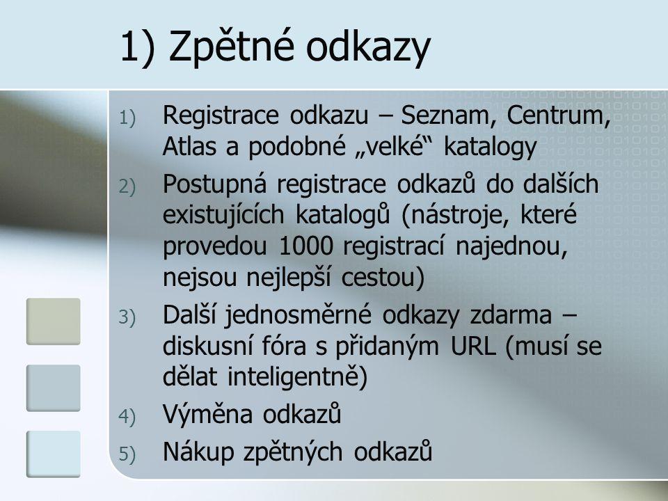 """1) Zpětné odkazy 1) Registrace odkazu – Seznam, Centrum, Atlas a podobné """"velké katalogy 2) Postupná registrace odkazů do dalších existujících katalogů (nástroje, které provedou 1000 registrací najednou, nejsou nejlepší cestou) 3) Další jednosměrné odkazy zdarma – diskusní fóra s přidaným URL (musí se dělat inteligentně) 4) Výměna odkazů 5) Nákup zpětných odkazů"""