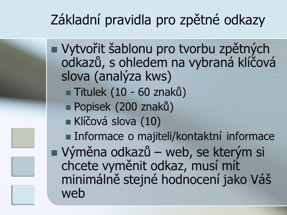 Základní pravidla pro zpětné odkazy Vytvořit šablonu pro tvorbu zpětných odkazů, s ohledem na vybraná klíčová slova (analýza kws) Titulek (10 - 60 znaků) Popisek (200 znaků) Klíčová slova (10) Informace o majiteli/kontaktní informace Výměna odkazů – web, se kterým si chcete vyměnit odkaz, musí mít minimálně stejné hodnocení jako Váš web