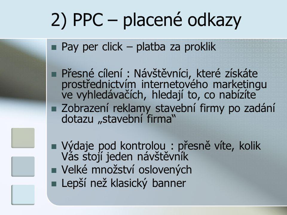 """2) PPC – placené odkazy Pay per click – platba za proklik Přesné cílení : Návštěvníci, které získáte prostřednictvím internetového marketingu ve vyhledávačích, hledají to, co nabízíte Zobrazení reklamy stavební firmy po zadání dotazu """"stavební firma Výdaje pod kontrolou : přesně víte, kolik Vás stojí jeden návštěvník Velké množství oslovených Lepší než klasický banner"""