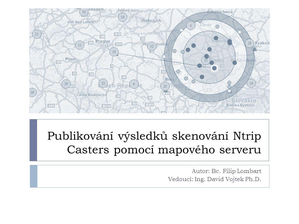 Publikování výsledků skenování Ntrip Casters pomocí mapového serveru Autor: Bc. Filip Lombart Vedoucí: Ing. David Vojtek Ph.D.