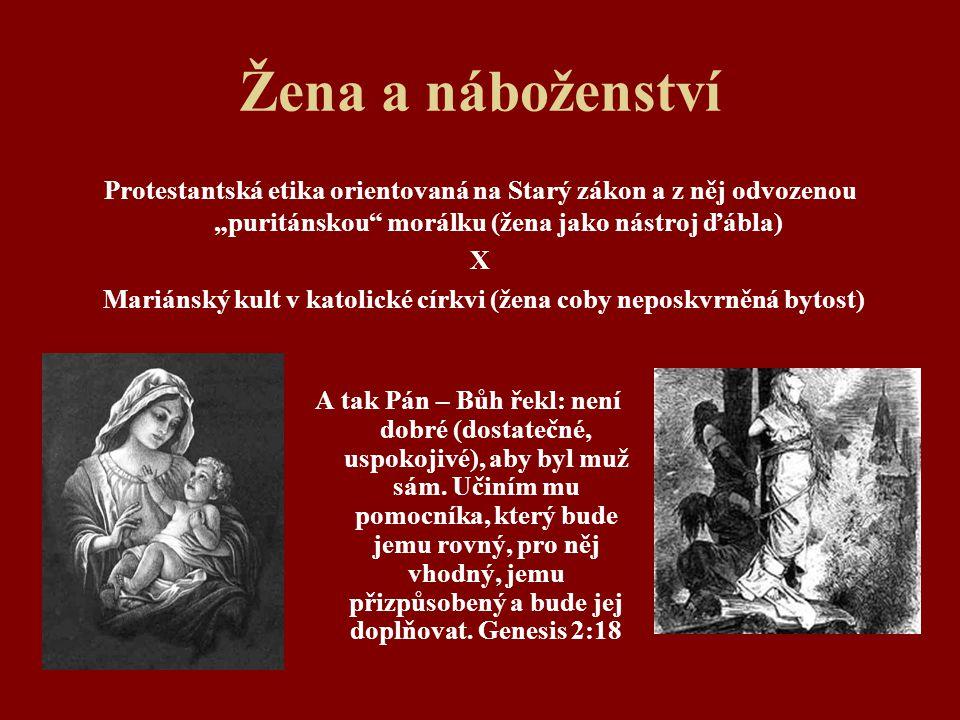 """Žena a náboženství Protestantská etika orientovaná na Starý zákon a z něj odvozenou """"puritánskou"""" morálku (žena jako nástroj ďábla) X Mariánský kult v"""