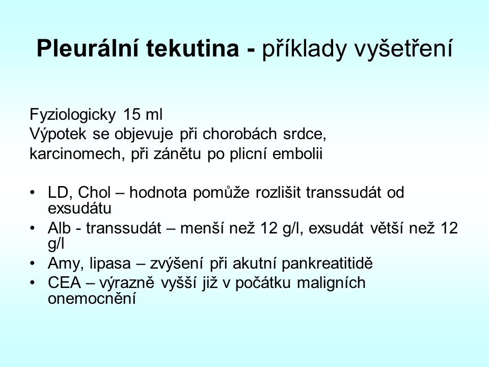 Pleurální tekutina - příklady vyšetření Fyziologicky 15 ml Výpotek se objevuje při chorobách srdce, karcinomech, při zánětu po plicní embolii LD, Chol