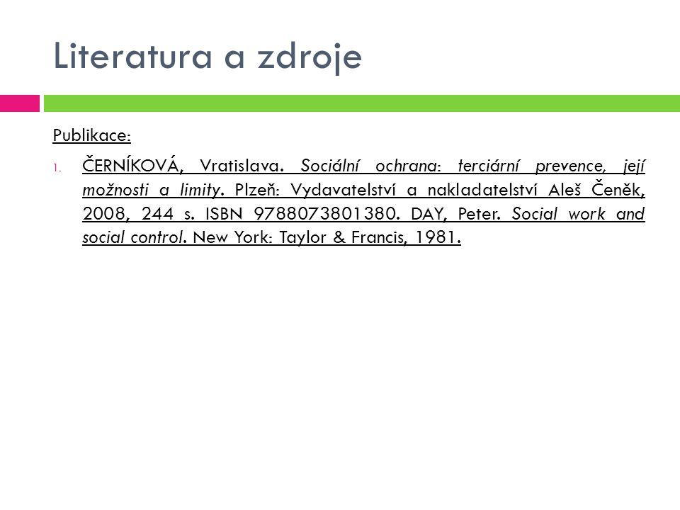 Literatura a zdroje Publikace: 1. ČERNÍKOVÁ, Vratislava. Sociální ochrana: terciární prevence, její možnosti a limity. Plzeň: Vydavatelství a nakladat