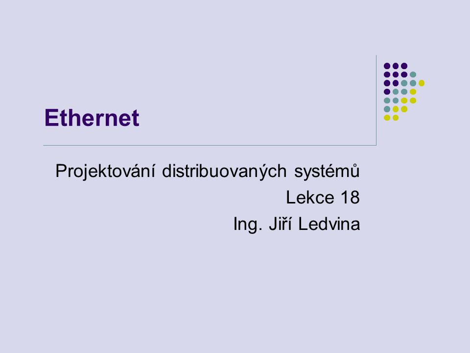Ethernet Projektování distribuovaných systémů Lekce 18 Ing. Jiří Ledvina