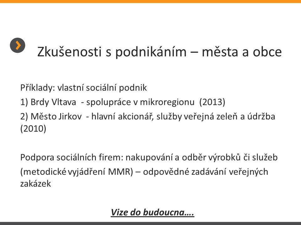 Zkušenosti s podnikáním – města a obce Příklady: vlastní sociální podnik 1) Brdy Vltava - spolupráce v mikroregionu (2013) 2) Město Jirkov - hlavní akcionář, služby veřejná zeleň a údržba (2010) Podpora sociálních firem: nakupování a odběr výrobků či služeb (metodické vyjádření MMR) – odpovědné zadávání veřejných zakázek Vize do budoucna….