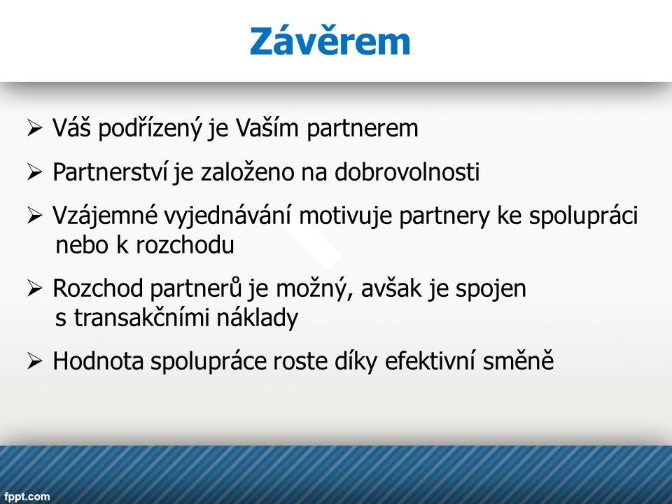 Závěrem  Váš podřízený je Vaším partnerem  Partnerství je založeno na dobrovolnosti  Vzájemné vyjednávání motivuje partnery ke spolupráci nebo k ro