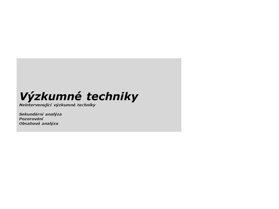 Výzkumné techniky Neintervenující výzkumné techniky Sekundární analýza Pozorování Obsahová analýza